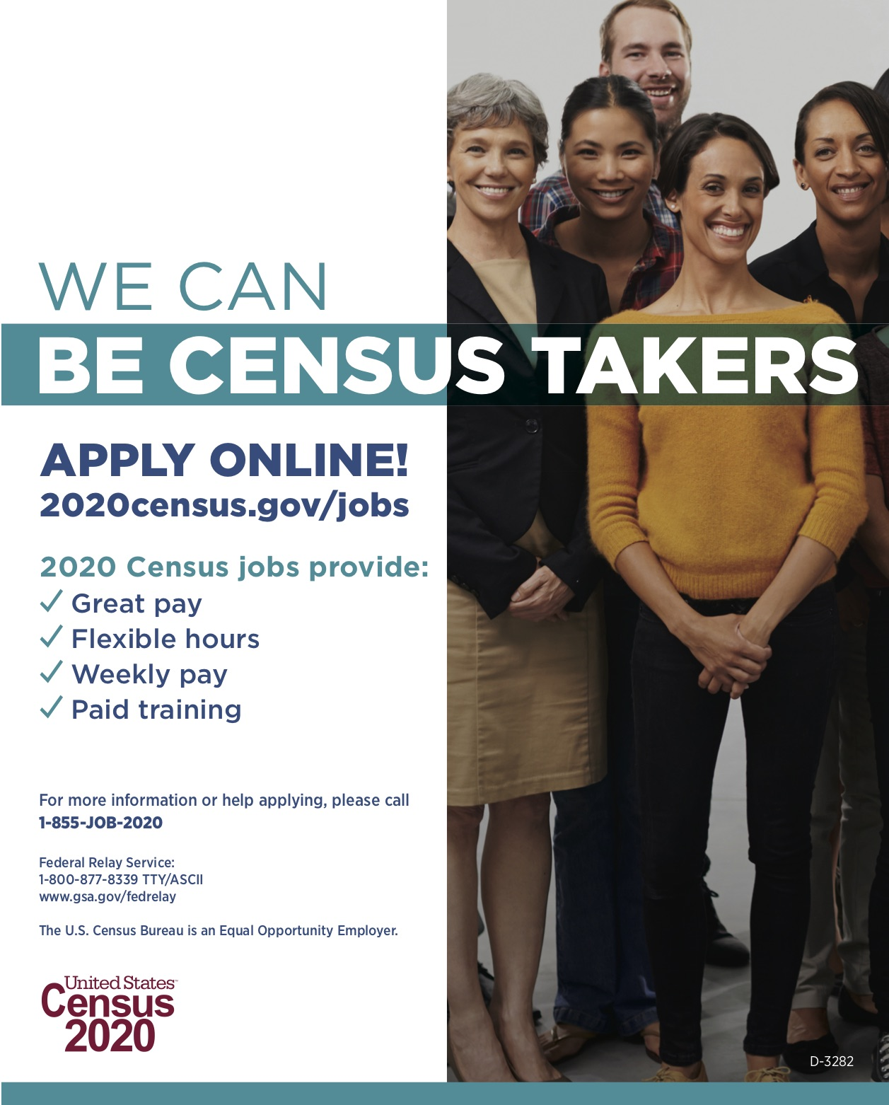 Five smiling people. Text: WE CAN BE CENSUS TAKERS. APPLY ONLINE! 2020census.gov/jobs. 2020 Census jobs provide: Great pay, Flexible hours, Weekly pay, Paid training. For more information or help applying, please call 1-855-JOB-2020. Federal Relay Service: 1-800-877-8339 TTY/ASCII. www.gsa.gov/fedrelay. The U.S. Census Bureau is an Equal Opportunity Employer. United States Census 2020.